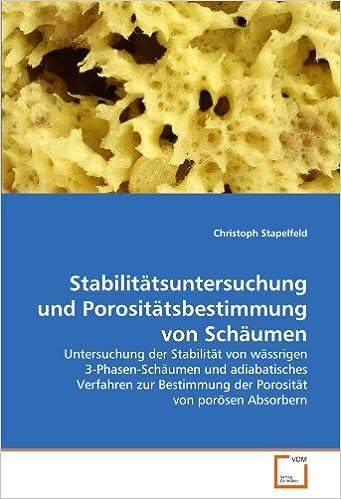 Book Stabilitätsuntersuchung und Porositätsbestimmung von Schäumen: Untersuchung der Stabilität von wässrigen 3-Phasen-Schäumen und adiabatisches Verfahren ... der Porosität von porösen Absorbern