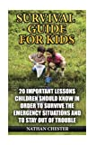 Survival Guide for Kids: 20 Important Lessons Children Should Know In Order To Survive The Emergency Situations And To Stay Out of Trouble