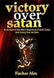 Victory over Satan: An Account of One Man's Experience of God's Grace And Victory Over the Devil