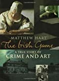 The Irish Game: A True Story of Crime and Art