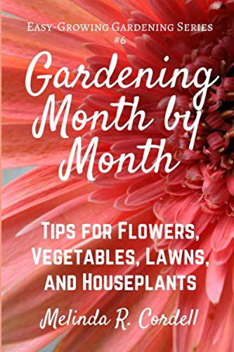 Gardening Month by Month: Tips for Flowers, Vegetables, Lawns, &  Houseplants (Easy-Growing Gardening Series) (Volume 6)