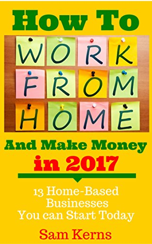 How to Work From Home and Make Money in 2017: 13 Proven Home-Based Businesses You Can Start Today (Work from Home Series: Book 1) cover