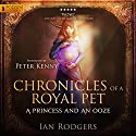 Chronicles of a Royal Pet: A Princess and an Ooze: Royal Ooze Chronicles, Book 1 Audiobook by Ian Rodgers Narrated by Peter Kenny