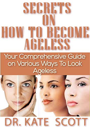 Secrets on how to become ageless: comprehensive guide on various ways to look ageless