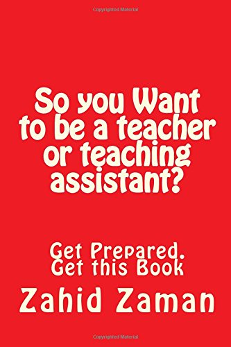 So you Want to be a teacher or teaching assistant?: Get Prepared. Get this Book