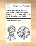 The Sophistry of the First Part of Mr Paine's Age of Reason; in Three Sermons, by J Auchincloss, D D, John Auchincloss, 114076697X