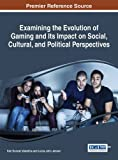 Examining the Evolution of Gaming and Its Impact on Social, Cultural, and Political Perspectives (Advances in Human and Social Aspects of Technology)