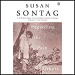 Regarding the Pain of Others  | Susan Sontag
