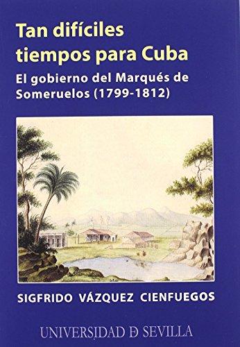 Tan dificiles tiempos para Cuba/ Difficult Times for Cuba: El Gobierno Del Marques De Someruelos 1799-1812/ the Government of the Marquis of - Vazquez, Sigfrido