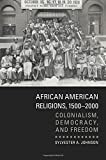 African American Religions, 1500-2000: Colonialism, Democracy, and Freedom