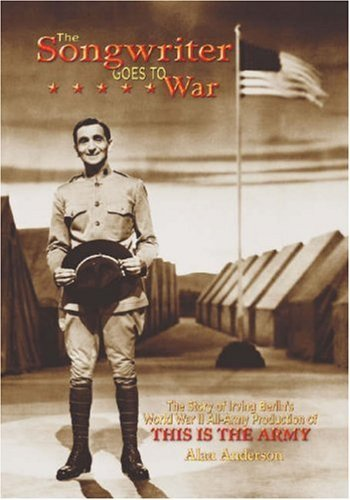 The Songwriter Goes to War: The Story of Irving Berlin's World War II All-Army Production of This Is the Army by Alan Anderson (2004-05-24)