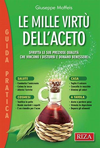 Le mille virtù dell'aceto: Sfrutta le sue preziose qualità che vincono i disturbi e donano benessere (Italian Edition)