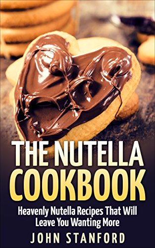 The Nutella Cookbook: Heavenly Nutella Recipes That Will Leave You Wanting More by [Stanford, John]