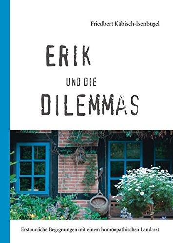 Erik und die Dilemmas: Erstaunliche Begegnungen mit einem homöopathischen Landarzt