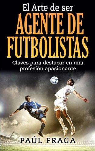 El Arte de ser Agente de Futbolistas Claves para destacar en una profesion apasionante  [Fraga, Paul] (Tapa Blanda)