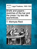 Briefs and papers : sketches of the bar and the press / by two idle Apprentices, T. Wemyss Reid, 1240022956
