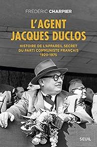 L'agent Jacques Duclos : Histoire de l'appareil secret du Parti communiste français (1920-1975) par Frédéric Charpier