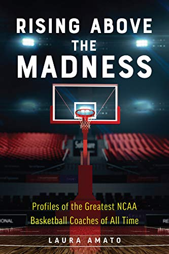 Rising Above the Madness: Profiles of the Greatest NCAA Basketball Coaches of All Time (Best Basketball Players Of All Time)
