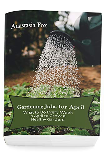 Gardening Jobs for April: What to Do Every Week in April to Grow a Healthy Garden! by [Fox, Anastasia]