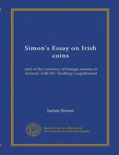 Simon's Essay on Irish coins: and of the currency of foreign monies in Ireland; with Mr. Snelling's supplement