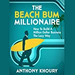 The Beach Bum Millionaire: How to Build a Million Dollar Business... the Lazy Way! | Anthony Khoury