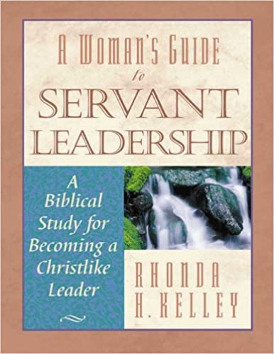 Amazon Com A Woman S Guide To Servant Leadership A Biblical Study Of Becoming A Christlike Leader 9781563094347 Kelley Rhonda Books