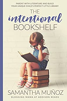 The Intentional Bookshelf: Parent with Literature and Build Your Unique Child's Perfect Little Library by [Munoz, Samantha]