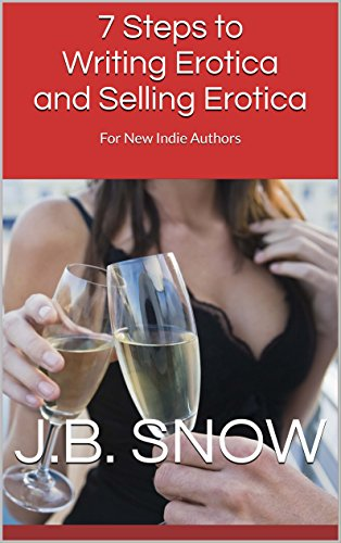 7 Steps to Writing Erotica and Selling Erotica: For New