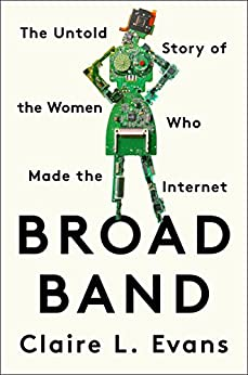 Broad Band: The Untold Story of the Women Who Made the Internet by [Evans, Claire L.]