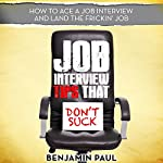 Job Interview Tips That Don't Suck : How to Ace a Job Interview (and Land the Frickin' Job) | Benjamin Paul