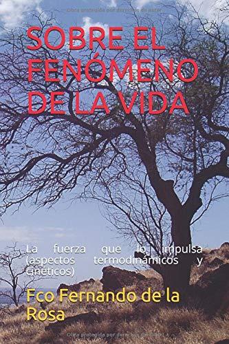 SOBRE EL FENÓMENO DE LA VIDA: La fuerza que lo impulsa (aspectos termodinámicos y cinéticos) Tapa blanda – 18 jul 2017 Fco Fernando de la Rosa Independently published 1521329818