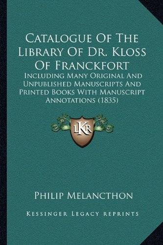 Catalogue Of The Library Of Dr. Kloss Of Franckfort: Including Many Original And Unpublished Manuscripts And Printed Books With Manuscript Annotations (1835)