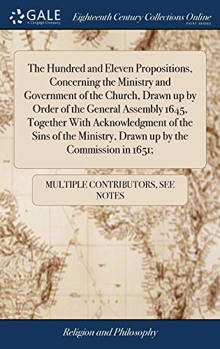 The Hundred and Eleven Propositions, Concerning the Ministry and Government of the Church, Drawn up by Order of the General Assembly 1645, Together ... Ministry, Drawn up by the Commission in 1651;