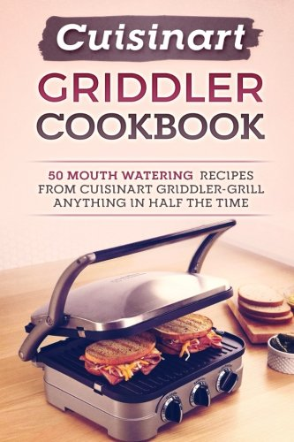 Cuisinart Griddler Cookbook: 50 Mouth Watering Recipes From Cuisinart Griddler-Grill Anything In Half The Time