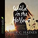 Wild in the Hollow: On Chasing Desire and Finding the Broken Way Home Audiobook by Amber C. Haines Narrated by Amber C. Haines