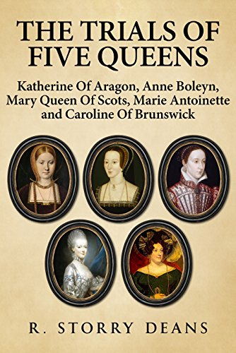 The Trials of Five Queens: Katherine of Aragon, Anne Boleyn, Mary, Queen of Scots, Marie Antoinette, and Caroline of Brunswick by [Deans, R. Storry]