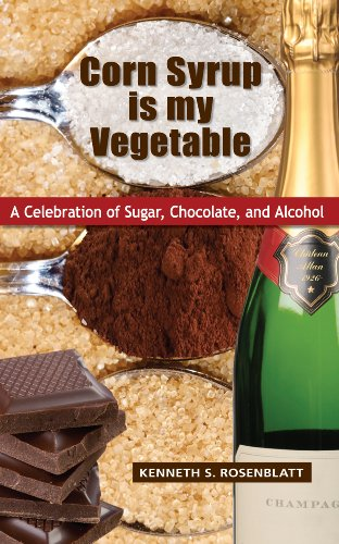 Corn Syrup Is My Vegetable: A Celebration of Sugar, Chocolate, and Alcohol