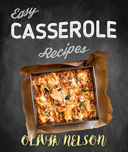 Easy Casserole Recipes: The Best Casserole Bake Cookbook by Olivia Nelson