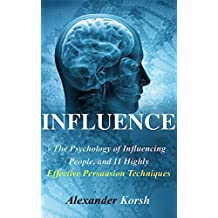 Influence: The Psychology of Influencing People, and 11 Highly Effective Persuasion Techniques (Mastering the Art and Science of Persuasion) (Influence: ... of Persuasion and Influencer Tactics)