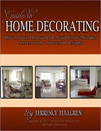Guide To Home Decorating How Save Thousands And Avoid Costly Mistakes Your Own Mr Terrence N Tullgren 9781466287389 Amazon
