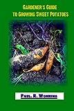 Gardener's Guide to Growing Sweet Potatoes: Sweet Potato Culture in the Vegetable Garden (Gardener's Guide to Growing Your Vegetable Garden) (Volume 7)