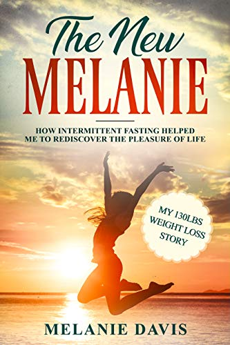 The New Melanie: How Intermittent Fasting Helped Me to Rediscover the Pleasure of Life (My 130 pounds Weight Loss Story)