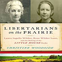 Libertarians on the Prairie: Laura Ingalls Wilder, Rose Wilder Lane, and the Making of the Little House Books Audiobook by Christine Woodside Narrated by Gabra Zackman