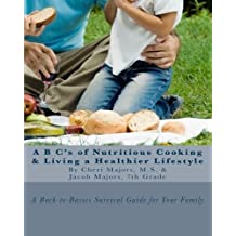 A B C's of Nutritious Cooking & Living a Healthier Lifestyle: A Back-to-Basics Survival Guide For Your Family