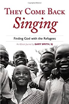 They Come Back Singing: Finding God with the Refugees by [Smith, Gary]