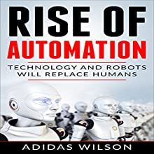 Rise of Automation: Technology and Robots Will Replace Humans Audiobook by Adidas Wilson Narrated by Art Stone