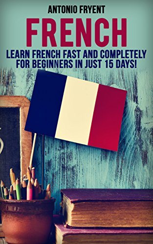 French: Learn French Fast and Completely for Beginners in just 15 Days! (French, Learn French, Speak French, French for beginners, French Book, French Grammer, French Lessons) (English Edition)