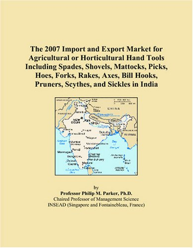 (The 2007 Import and Export Market for Agricultural or Horticultural Hand Tools Including Spades, Shovels, Mattocks, Picks, Hoes, Forks, Rakes, Axes, Bill Hooks, Pruners, Scythes, and Sickles in India)