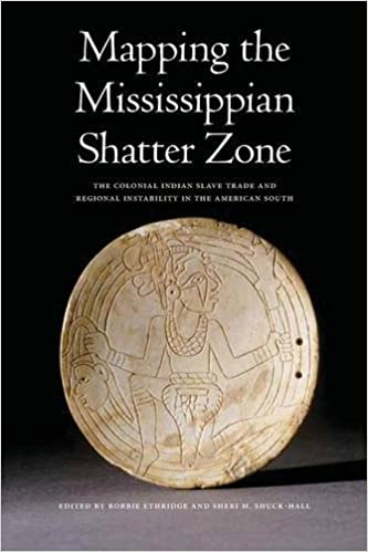 Mapping The Mississippian Shatter Zone The Colonial Indian Slave  Mapping The Mississippian Shatter Zone The Colonial Indian Slave Trade And  Regional Instability In The American South Robbie Ethridge