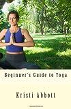 Beginner's Guide to Yoga, Kristi Abbott, 1463734689